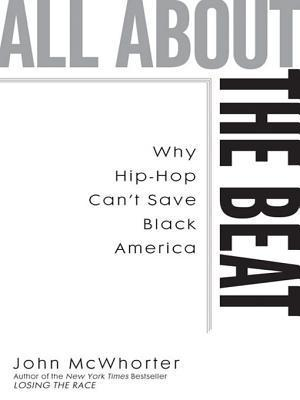 All about the Beat: Why Hip-Hop Cant Save Black America  by  John McWhorter
