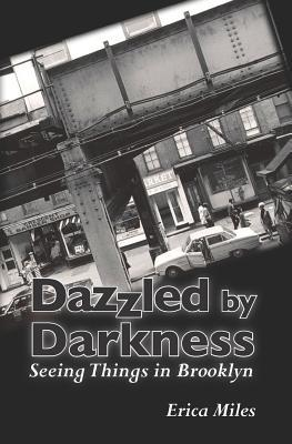 Dazzled Darkness: Seeing Things in Brooklyn by Erica Miles