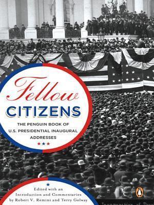 Fellow Citizens: The Penguin Book of U.S. Presidential Inaugural Addresses Robert V. Remini