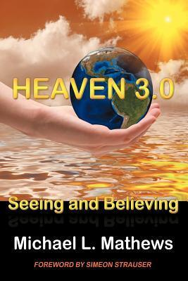 Heaven 3.0: Seeing and Believing  by  Michael L Mathews