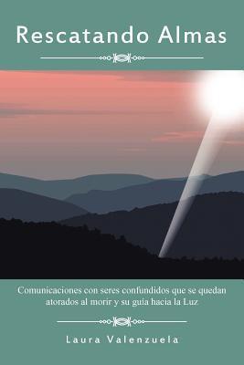 Rescatando Almas: Comunicaciones Con Seres Confundidos Que Se Quedan Atorados Al Morir y Su Guia Hacia La Luz Laura Valenzuela