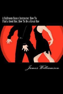 A Ballroom Dance Instructor: How to Find a Good One, How to Be a Great One James   Williamson