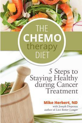 The Chemotherapy Diet: 5 Steps to Staying Healthy During Cancer Treatment Mike Herbert Nd