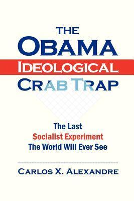 The Obama Ideological Crab Trap: The Last Socialist Experiment the World Will Ever See  by  Carlos X. Alexandre