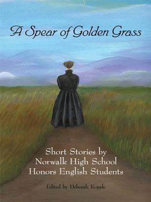A Spear of Golden Grass: Short Stories  by  Norwalk High School Honors English Students by Deborah Kopple