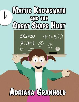 Mattie Knowsmath and the Great Shape Hunt  by  Adriana Granhold