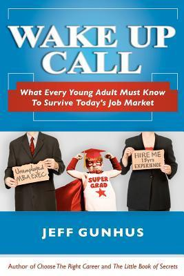Wake Up Call: What Every Young Adult Must Know to Survive Todays Job Market Jeff Gunhus