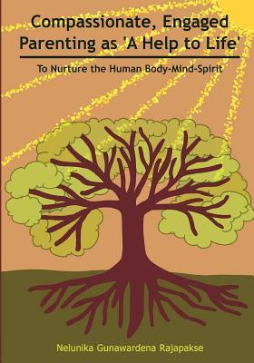 Compassionate, Engaged Parenting as a Help to Life: To Nurture the Human Body-Mind-Spirit  by  Nelunika Gunawardena Rajapakse