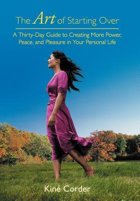 The Art of Starting Over: A Thirty-Day Guide to Creating More Power, Peace, and Pleasure in Your Personal Life  by  Kin Corder