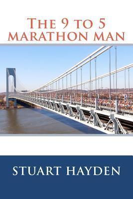 The 9 to 5 Marathon Man: Stuart Hayden  by  Stuart Hayden