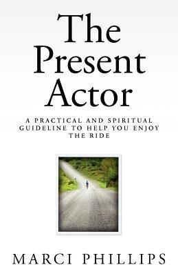 The Present Actor: A Practical and Spiritual Guideline to Help You Enjoy the Ride  by  Marci Phillips