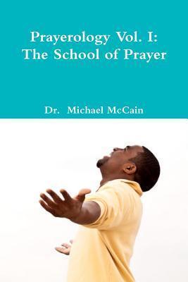 Prayerology Vol. 1: The School of Prayer: The School of Prayer Michael McCain