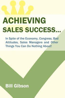 Achieving Sales Success...: In Spite of the Economy, Congress, Bad Attitudes, Sales Managers and Other Things You Can Do Nothing About!  by  Bill Gibson