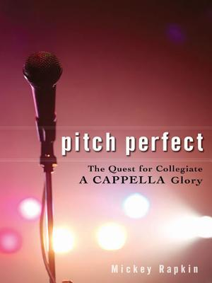 Pitch Perfect: The Quest for Collegiate A Cappella Glory Mickey Rapkin