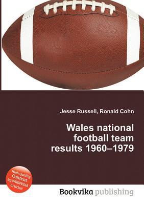 Wales National Football Team Results 1960-1979  by  Jesse Russell