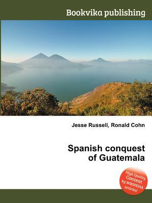 Spanish Conquest of Guatemala  by  Jesse Russell