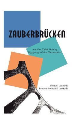 Zauberbrücken: Intuition, Zufall, Heilung - Begegnung mit dem Unerwarteten Samuel / Rotchild Laeuchli Ev Laeuchli