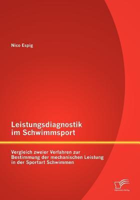Leistungsdiagnostik Im Schwimmsport: Vergleich Zweier Verfahren Zur Bestimmung Der Mechanischen Leistung in Der Sportart Schwimmen  by  Nico Espig