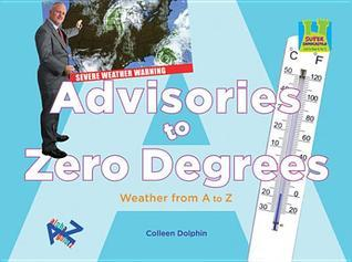 Advisories to Zero Degrees: Weather from A to Z Colleen Dolphin