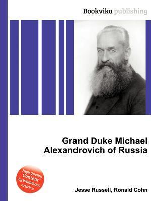 Grand Duke Michael Alexandrovich of Russia  by  Jesse Russell