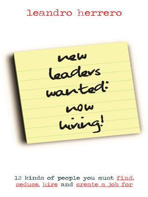 New Leaders Wanted: Now Hiring! 12 Kinds of People You Must Find, Seduce, Hire and Create a Job for Leandro Herrero