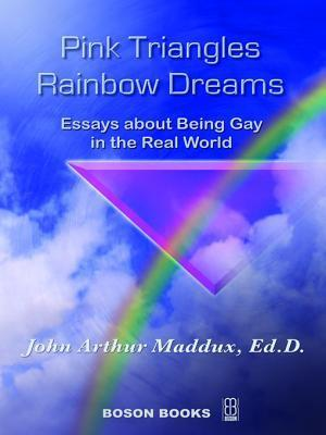 Pink Triangles and Rainbow Dreams: Essays about Being Gay in the Real World John Arthur Maddux