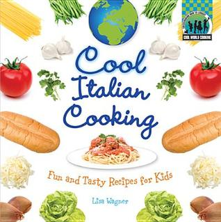 Cool Italian Cooking: Fun and Tasty Recipes for Kids Lisa Wagner