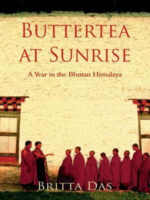 Butter Tea at Sunrise: A Year in the Bhutan Himalaya  by  Britta Das