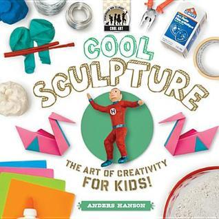Cool Sculpture: The Art of Creativity for Kids  by  Anders Hanson