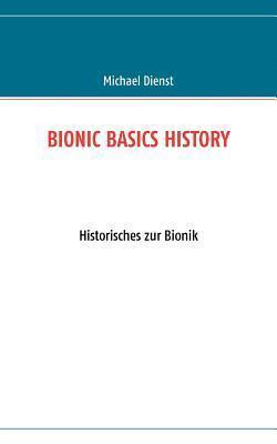 BIONIC BASICS HISTORY: Historisches zur Bionik  by  Michael Dienst