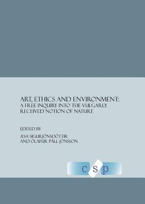 Art, Ethics, and Environment: A Free Enquiry into the Vulgarly Received Notion of Nature  by  Æsa Sigurjónsdóttir