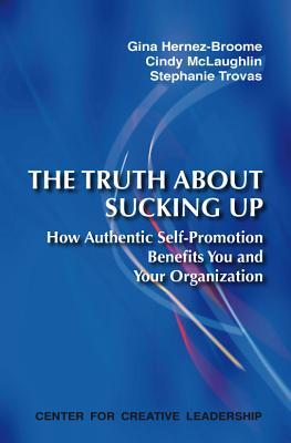 The Truth about Sucking Up: How Authentic Self-Promotion Benefits You and Your Organization Gina Hernez-Broome