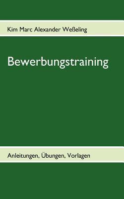 Bewerbungstraining: Anleitungen, Übungen, Vorlagen Kim Marc Alexander We Eling