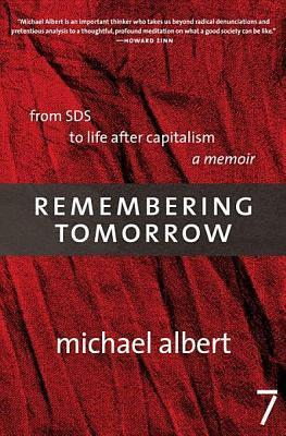 Remembering Tomorrow: From SDS to Life After Capitalism: A Memoir Michael Albert