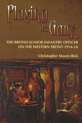 Playing the Game: The British Junior Infantry Officer on the Western Front 1914-18  by  Christopher Moore-Bick