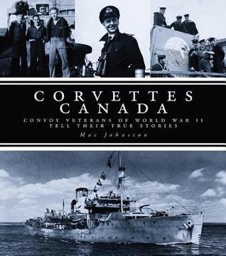 Corvettes Canada: Convoy Veterans of WWII Tell Their True Stories Mac Johnston