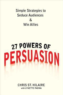 27 Powers of Persuasion: Simple Strategies to Seduce Audiences & Win Allies Chris St Hilaire