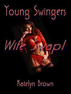 Young Swingers Wife Swap! - A Novel of Erotica - Erotic Encounters  by  Katelyn Brown