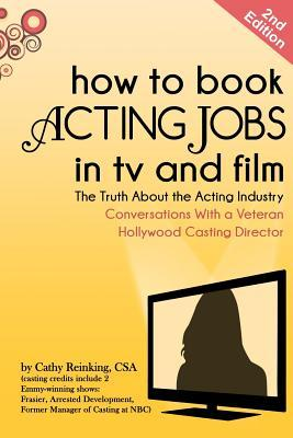 How to Book Acting Jobs in TV and Film: Second Edition: The Truth about the Acting Industry - Conversations with a Veteran Hollywood Casting Director  by  Cathy Reinking Csa
