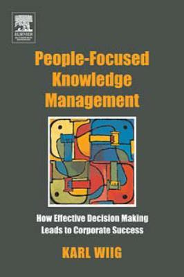 People-Focused Knowledge Management: How Effective Decision Making Leads to Corporate Success  by  Karl Wiig