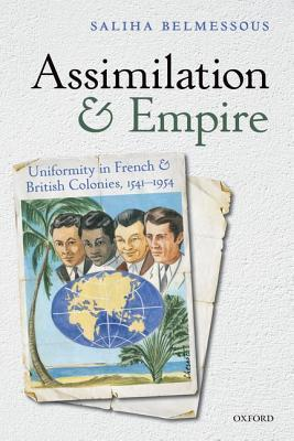 Assimilation and Empire: Uniformity in French and British Colonies, 1541-1954  by  Saliha Belmessous