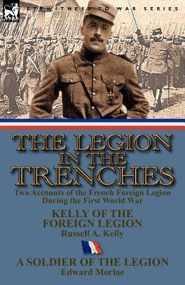 The Legion in the Trenches: Two Accounts of the French Foreign Legion During the First World War Russell A. Kelly