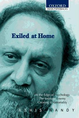 Exiled at Home: Comprising at the Edge of Psychology, the Intimate Enemy Creating a Nationality  by  Ashis Nandy