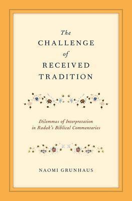 The Challenge of Received Tradition: Dilemmas of Interpretation in Radaks Biblical Commentaries Naomi Grunhaus