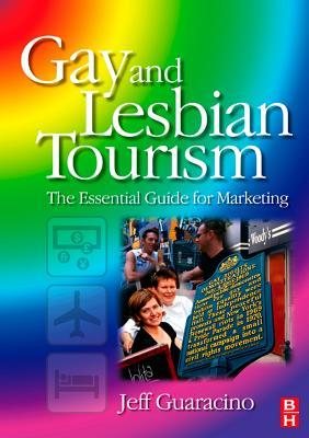 Gay and Lesbian Tourism: The Essential Guide for Marketing Jeff Guaracino