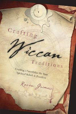 Crafting Wiccan Traditions: Creating a Foundation for Your Spiritual Beliefs & Practices Raven Grimassi