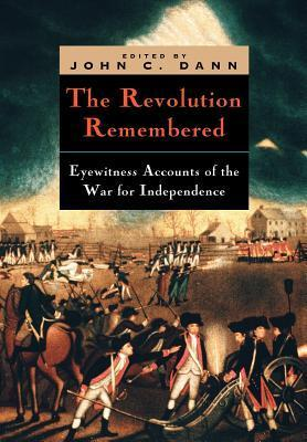 The Revolution Remembered: Eyewitness Accounts of the War for Independence John C. Dann