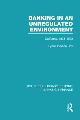 Banking in an Unregulated Environment (Rle Banking & Finance): California, 1878-1905  by  Lynne Pierson Doti