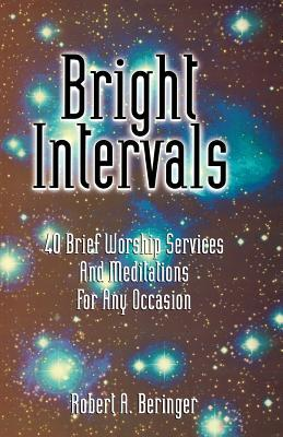 Bright Intervals: 40 Brief Worship Services and Meditations for Any Occasion Robert A. Beringer