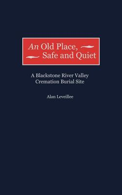 An Old Place, Safe and Quiet: A Blackstone River Valley Cremation Burial Site Alan Leveillee